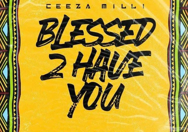Ceeza Milli – Blessed 2 Have You (MP3)